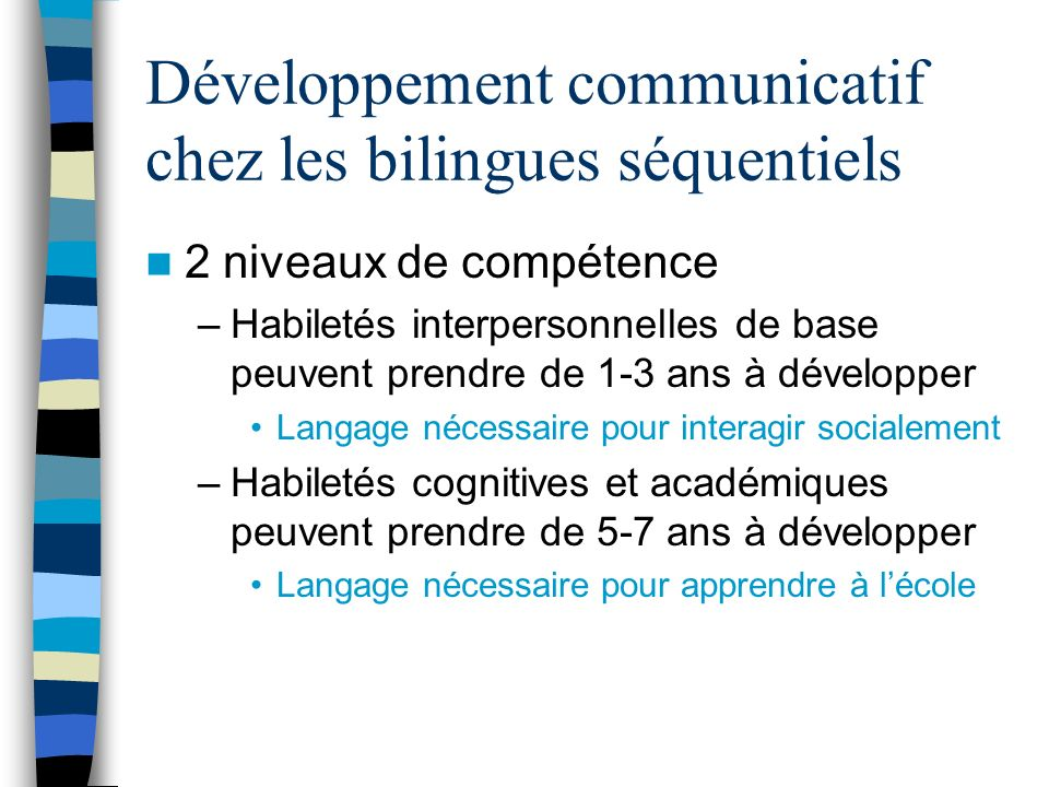 Développement communicatif chez les bilingues séquentiels 2 niveaux de compétence –Habiletés interpersonnelles de base peuvent prendre de 1-3 ans à dé