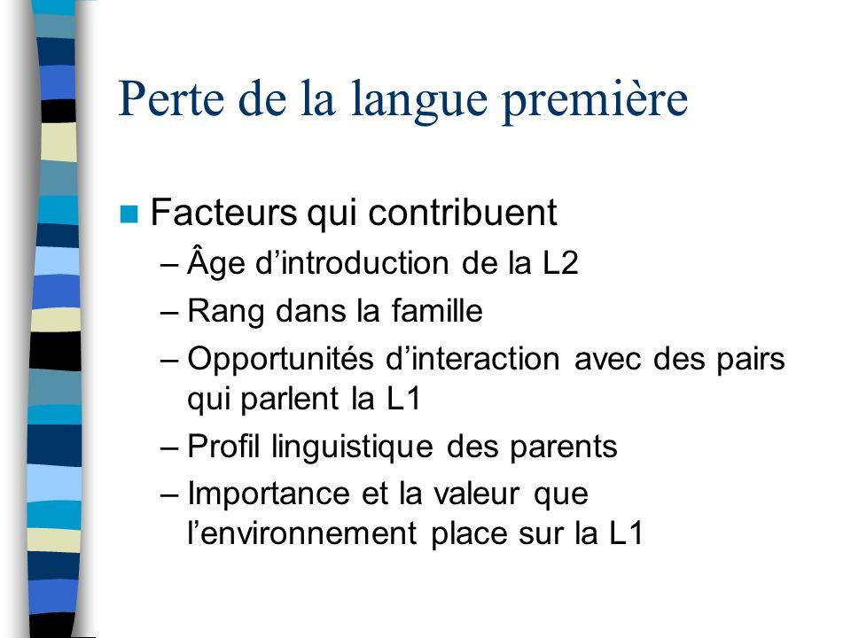 Perte de la langue première Facteurs qui contribuent –Âge dintroduction de la L2 –Rang dans la famille –Opportunités dinteraction avec des pairs qui p