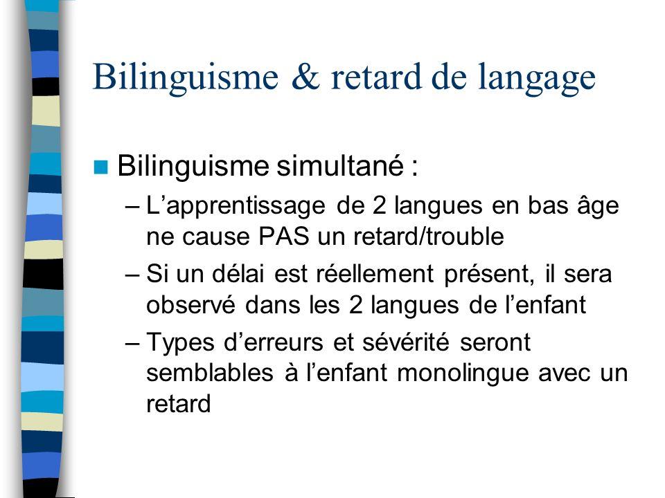 Bilinguisme & retard de langage Bilinguisme simultané : –Lapprentissage de 2 langues en bas âge ne cause PAS un retard/trouble –Si un délai est réelle