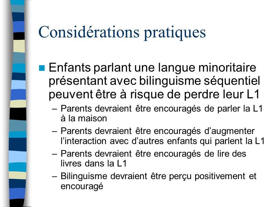 Considérations pratiques Enfants parlant une langue minoritaire présentant avec bilinguisme séquentiel peuvent être à risque de perdre leur L1 –Parent