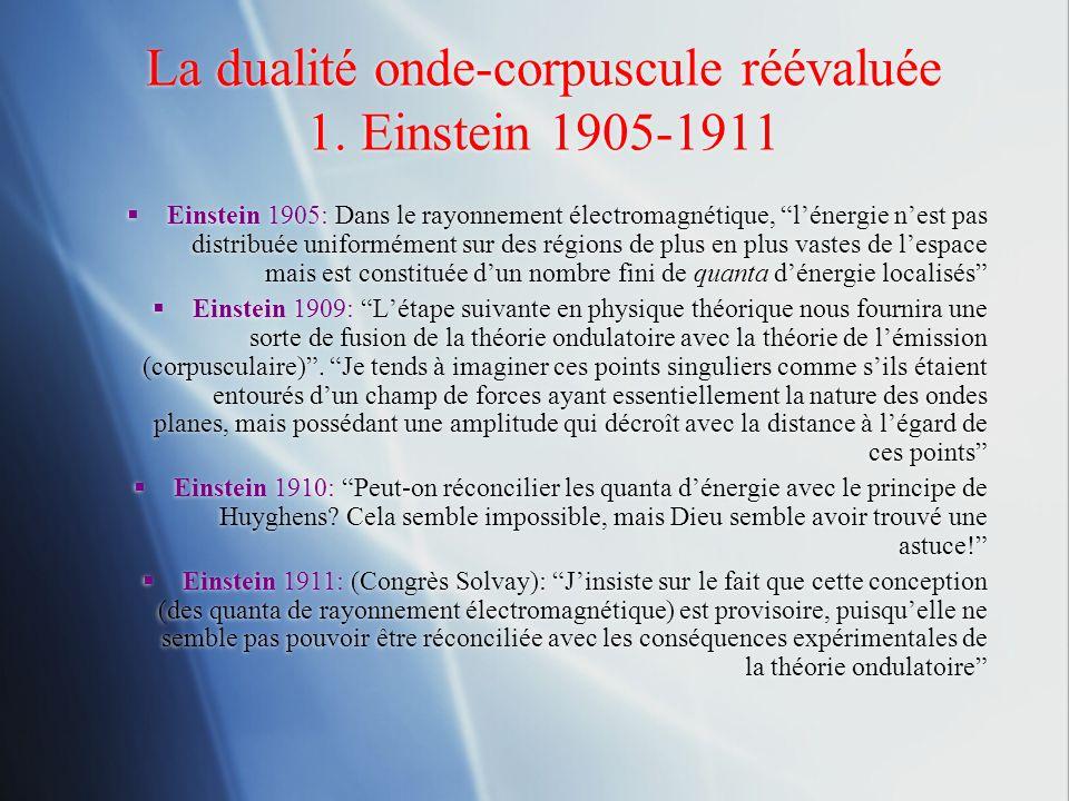 La dualité onde-corpuscule réévaluée 1. Einstein 1905-1911 Einstein 1905: Dans le rayonnement électromagnétique, lénergie nest pas distribuée uniformé