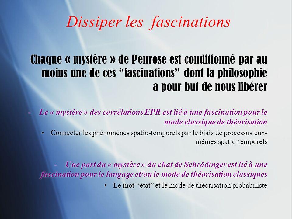 Dissiper les fascinations Chaque « mystère » de Penrose est conditionné par au moins une de ces fascinations dont la philosophie a pour but de nous li