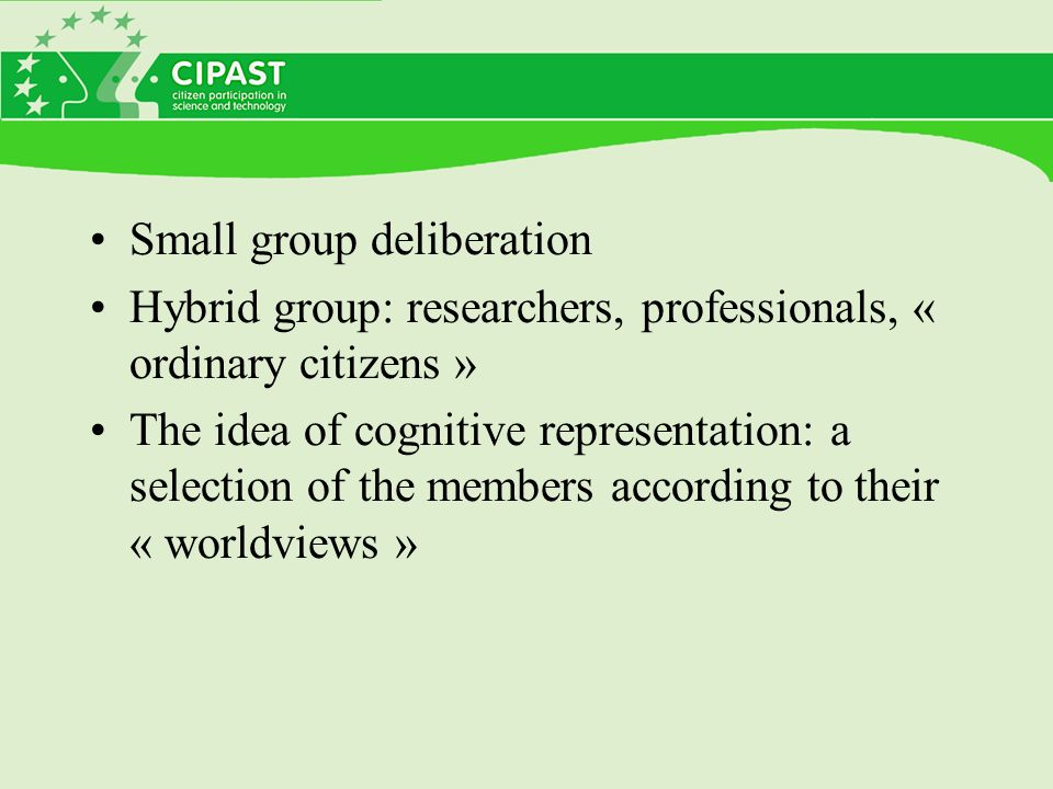 Small group deliberation Hybrid group: researchers, professionals, « ordinary citizens » The idea of cognitive representation: a selection of the members according to their « worldviews »