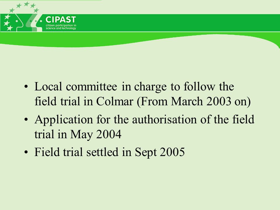 Local committee in charge to follow the field trial in Colmar (From March 2003 on) Application for the authorisation of the field trial in May 2004 Field trial settled in Sept 2005