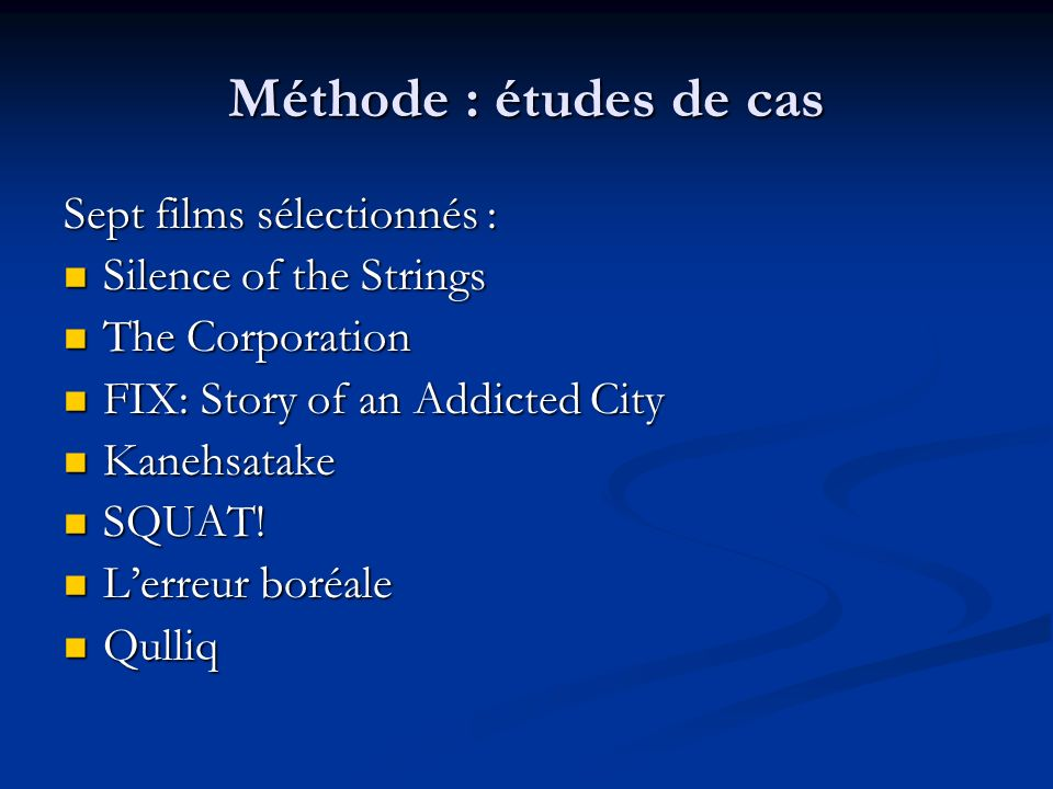 Méthode : études de cas Sept films sélectionnés : Silence of the Strings Silence of the Strings The Corporation The Corporation FIX: Story of an Addic