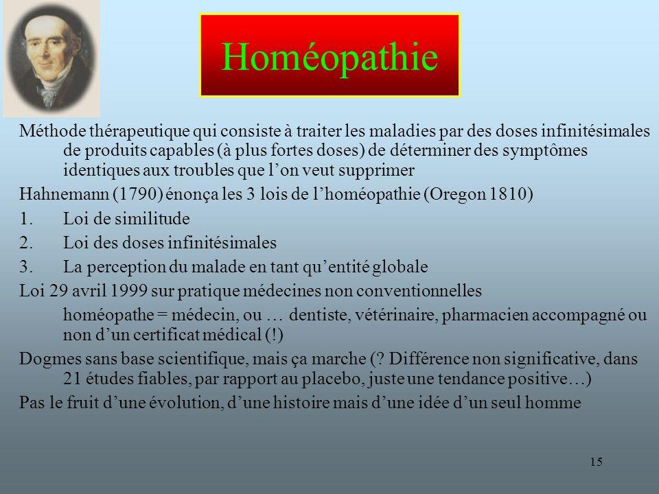 15 Homéopathie Méthode thérapeutique qui consiste à traiter les maladies par des doses infinitésimales de produits capables (à plus fortes doses) de déterminer des symptômes identiques aux troubles que lon veut supprimer Hahnemann (1790) énonça les 3 lois de lhoméopathie (Oregon 1810) 1.Loi de similitude 2.Loi des doses infinitésimales 3.La perception du malade en tant quentité globale Loi 29 avril 1999 sur pratique médecines non conventionnelles homéopathe = médecin, ou … dentiste, vétérinaire, pharmacien accompagné ou non dun certificat médical (!) Dogmes sans base scientifique, mais ça marche (.