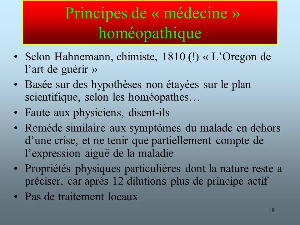 18 Principes de « médecine » homéopathique Selon Hahnemann, chimiste, 1810 (!) « LOregon de lart de guérir » Basée sur des hypothèses non étayées sur le plan scientifique, selon les homéopathes… Faute aux physiciens, disent-ils Remède similaire aux symptômes du malade en dehors dune crise, et ne tenir que partiellement compte de lexpression aiguë de la maladie Propriétés physiques particulières dont la nature reste a préciser, car après 12 dilutions plus de principe actif Pas de traitement locaux