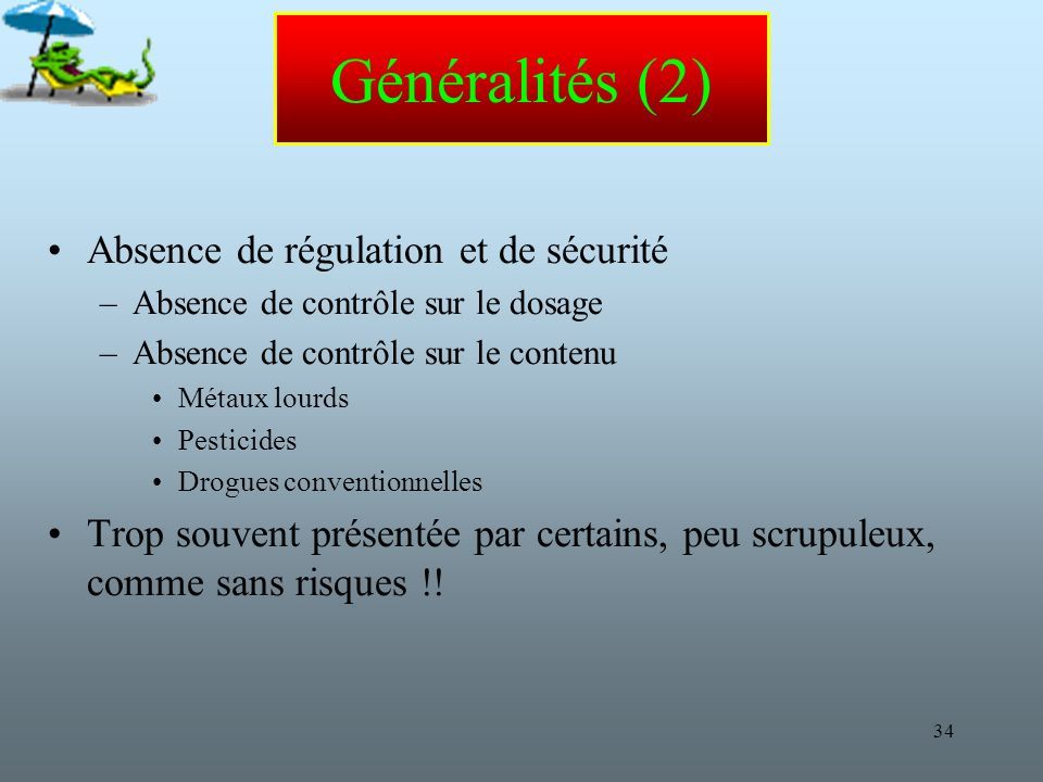 34 Généralités (2) Absence de régulation et de sécurité –Absence de contrôle sur le dosage –Absence de contrôle sur le contenu Métaux lourds Pesticides Drogues conventionnelles Trop souvent présentée par certains, peu scrupuleux, comme sans risques !!