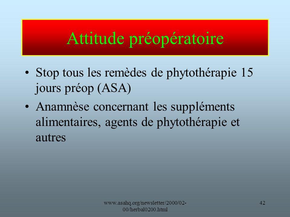 www.asahq.org/newsletter/2000/02- 00/herbal0200.html 42 Attitude préopératoire Stop tous les remèdes de phytothérapie 15 jours préop (ASA) Anamnèse concernant les suppléments alimentaires, agents de phytothérapie et autres
