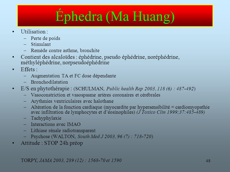 48 Éphedra (Ma Huang) Utilisation : –Perte de poids –Stimulant –Remède contre asthme, bronchite Contient des alcaloïdes : éphédrine, pseudo éphédrine, noréphédrine, méthyléphédrine, norpseudoéphédrine Effets : –Augmentation TA et FC dose dépendante –Bronchodilatation E/S en phytothérapie : (SCHULMAN, Public health Rep 2003, 118 (6) : 487-492) –Vasoconstriction et vasospasme artères coronaires et cérébrales –Arythmies ventriculaires avec halothane –Altération de la fonction cardiaque (myocardite par hypersensibilité = cardiomyopathie avec infiltration de lymphocytes et déosinophiles) (J Toxico Clin 1999;37:485-489) –Tachyphylaxie –Interactions avec IMAO –Lithiase rénale radiotransparent –Psychose (WALTON, South Med J 2003, 96 (7) : 718-720) Attitude : STOP 24h préop TORPY, JAMA 2003, 289 (12) : 1568-70 et 1590
