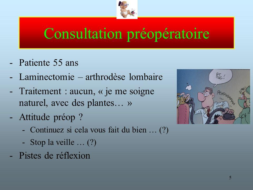 5 Consultation préopératoire -Patiente 55 ans -Laminectomie – arthrodèse lombaire -Traitement : aucun, « je me soigne naturel, avec des plantes… » -Attitude préop .