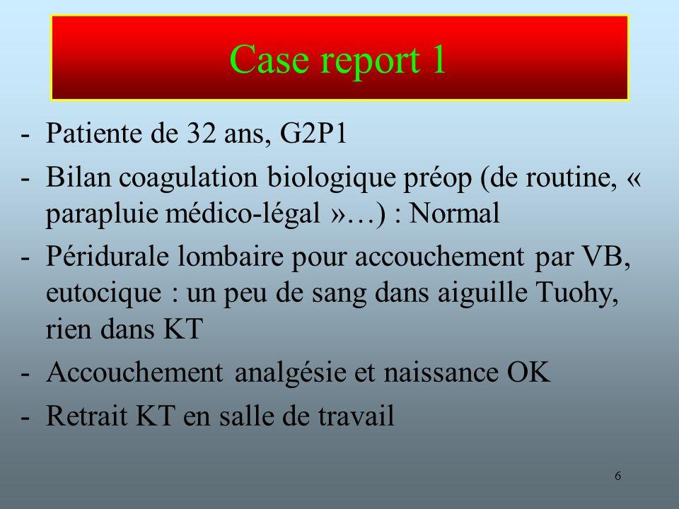 6 Case report 1 -Patiente de 32 ans, G2P1 -Bilan coagulation biologique préop (de routine, « parapluie médico-légal »…) : Normal -Péridurale lombaire pour accouchement par VB, eutocique : un peu de sang dans aiguille Tuohy, rien dans KT -Accouchement analgésie et naissance OK -Retrait KT en salle de travail