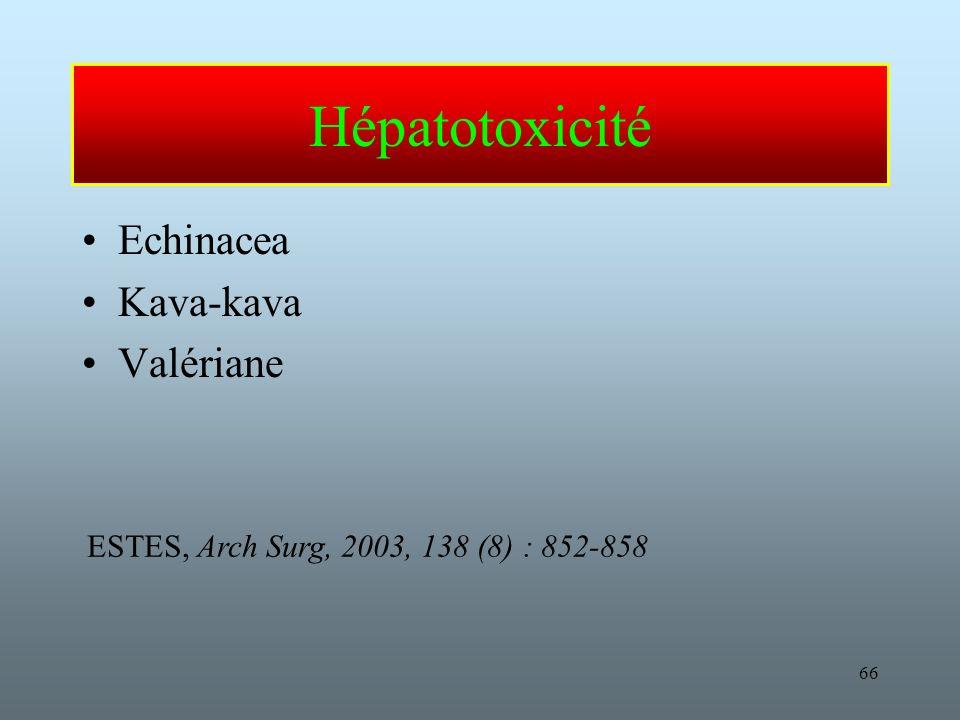 66 Hépatotoxicité Echinacea Kava-kava Valériane ESTES, Arch Surg, 2003, 138 (8) : 852-858