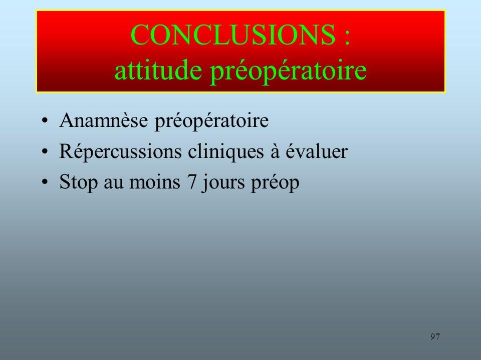 97 CONCLUSIONS : attitude préopératoire Anamnèse préopératoire Répercussions cliniques à évaluer Stop au moins 7 jours préop
