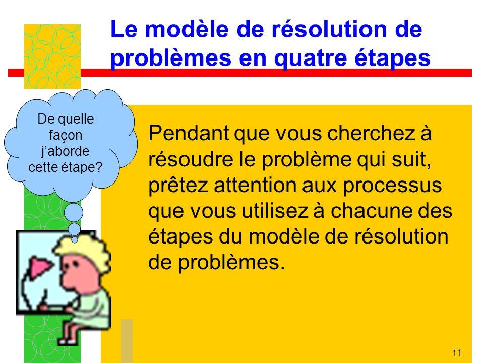 11 Le modèle de résolution de problèmes en quatre étapes Pendant que vous cherchez à résoudre le problème qui suit, prêtez attention aux processus que vous utilisez à chacune des étapes du modèle de résolution de problèmes.