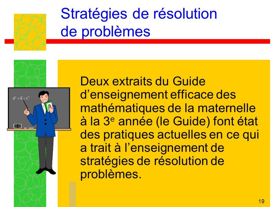 19 Stratégies de résolution de problèmes Deux extraits du Guide denseignement efficace des mathématiques de la maternelle à la 3 e année (le Guide) font état des pratiques actuelles en ce qui a trait à lenseignement de stratégies de résolution de problèmes.