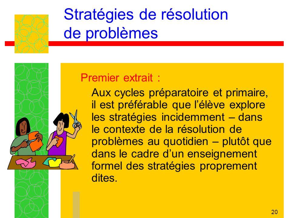 20 Stratégies de résolution de problèmes Premier extrait : Aux cycles préparatoire et primaire, il est préférable que lélève explore les stratégies incidemment – dans le contexte de la résolution de problèmes au quotidien – plutôt que dans le cadre dun enseignement formel des stratégies proprement dites.