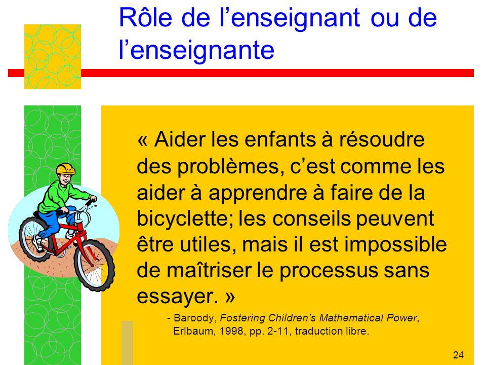 24 Rôle de lenseignant ou de lenseignante « Aider les enfants à résoudre des problèmes, cest comme les aider à apprendre à faire de la bicyclette; les conseils peuvent être utiles, mais il est impossible de maîtriser le processus sans essayer.