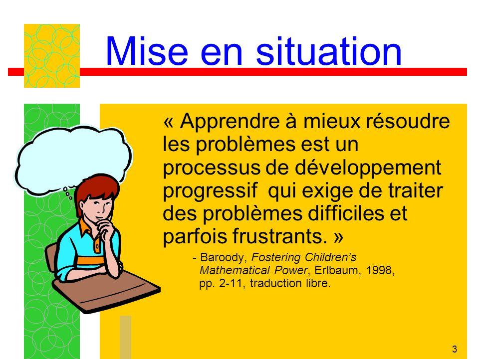 3 Mise en situation « Apprendre à mieux résoudre les problèmes est un processus de développement progressif qui exige de traiter des problèmes difficiles et parfois frustrants.