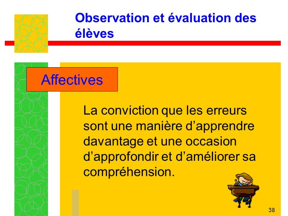 38 Observation et évaluation des élèves La conviction que les erreurs sont une manière dapprendre davantage et une occasion dapprofondir et daméliorer sa compréhension.