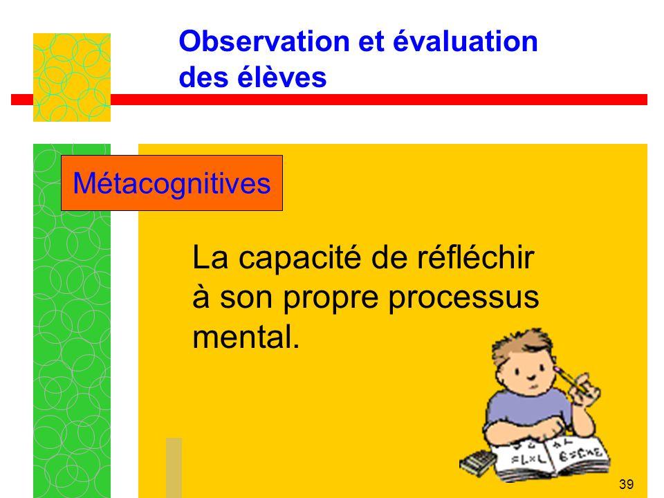 39 Observation et évaluation des élèves La capacité de réfléchir à son propre processus mental.