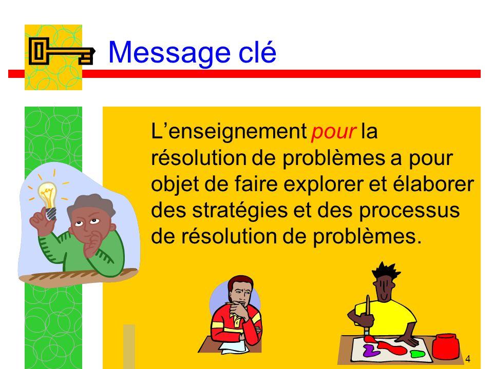 4 Message clé Lenseignement pour la résolution de problèmes a pour objet de faire explorer et élaborer des stratégies et des processus de résolution de problèmes.