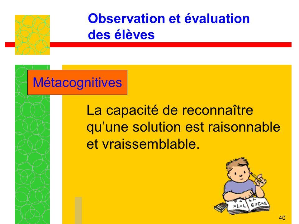 40 Observation et évaluation des élèves La capacité de reconnaître quune solution est raisonnable et vraissemblable.