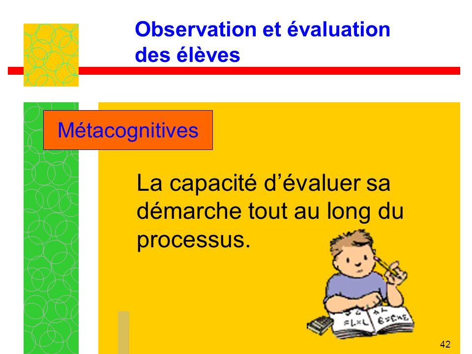 42 Observation et évaluation des élèves La capacité dévaluer sa démarche tout au long du processus.