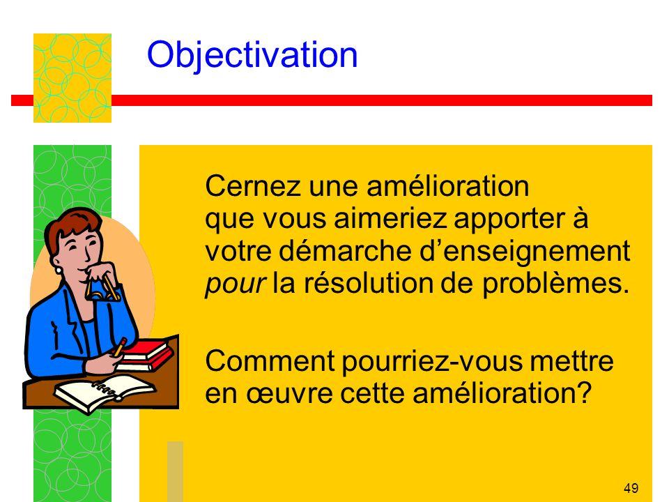 49 Objectivation Cernez une amélioration que vous aimeriez apporter à votre démarche denseignement pour la résolution de problèmes.