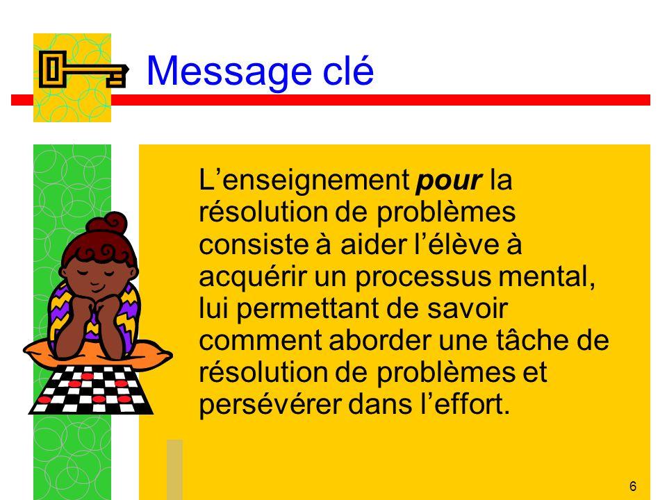 6 Message clé Lenseignement pour la résolution de problèmes consiste à aider lélève à acquérir un processus mental, lui permettant de savoir comment aborder une tâche de résolution de problèmes et persévérer dans leffort.