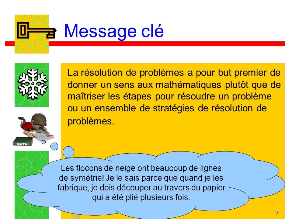 7 Message clé La résolution de problèmes a pour but premier de donner un sens aux mathématiques plutôt que de maîtriser les étapes pour résoudre un problème ou un ensemble de stratégies de résolution de problèmes.