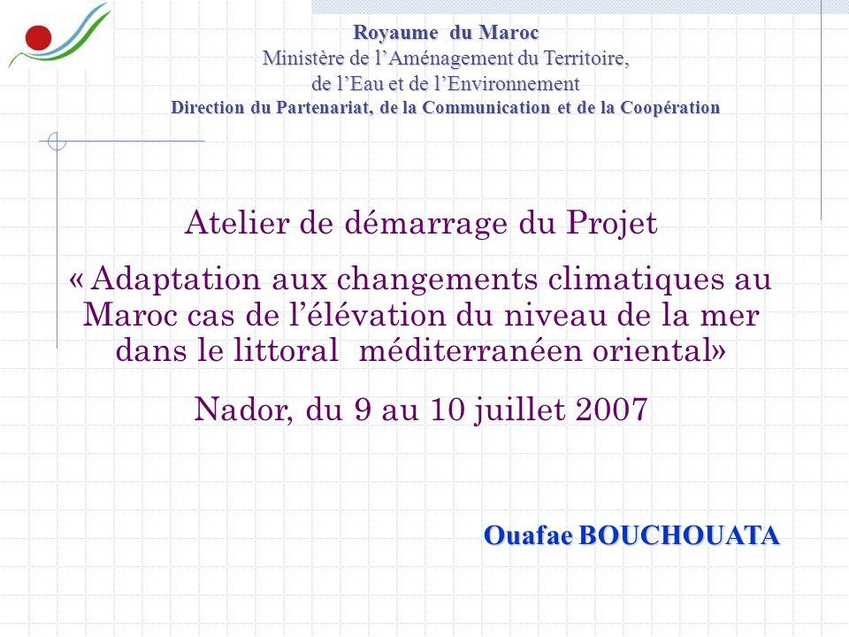 Atelier de démarrage du Projet « Adaptation aux changements climatiques au Maroc cas de lélévation du niveau de la mer dans le littoral méditerranéen oriental» Nador, du 9 au 10 juillet 2007 Royaume du Maroc Ministère de lAménagement du Territoire, de lEau et de lEnvironnement Direction du Partenariat, de la Communication et de la Coopération Ouafae BOUCHOUATA
