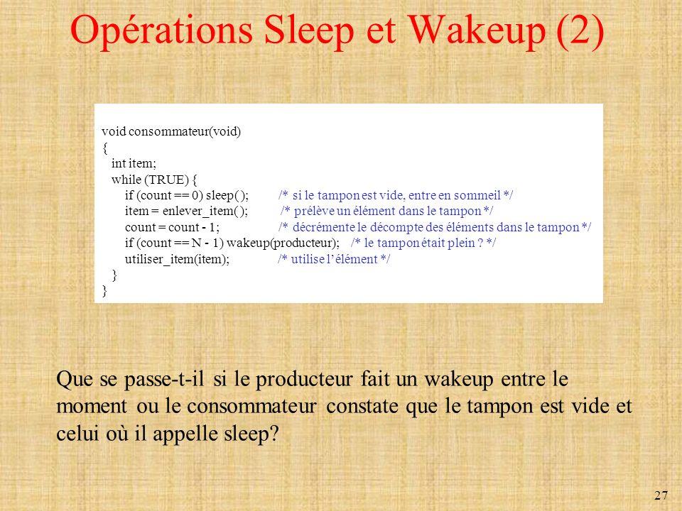 27 Opérations Sleep et Wakeup (2) void consommateur(void) { int item; while (TRUE) { if (count == 0) sleep( ); /* si le tampon est vide, entre en somm
