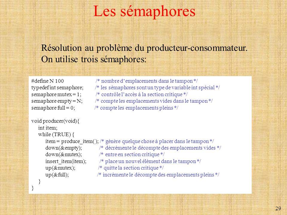 29 Les sémaphores #define N 100 /* nombre demplacements dans le tampon */ typedef int semaphore; /* les sémaphores sont un type de variable int spécia