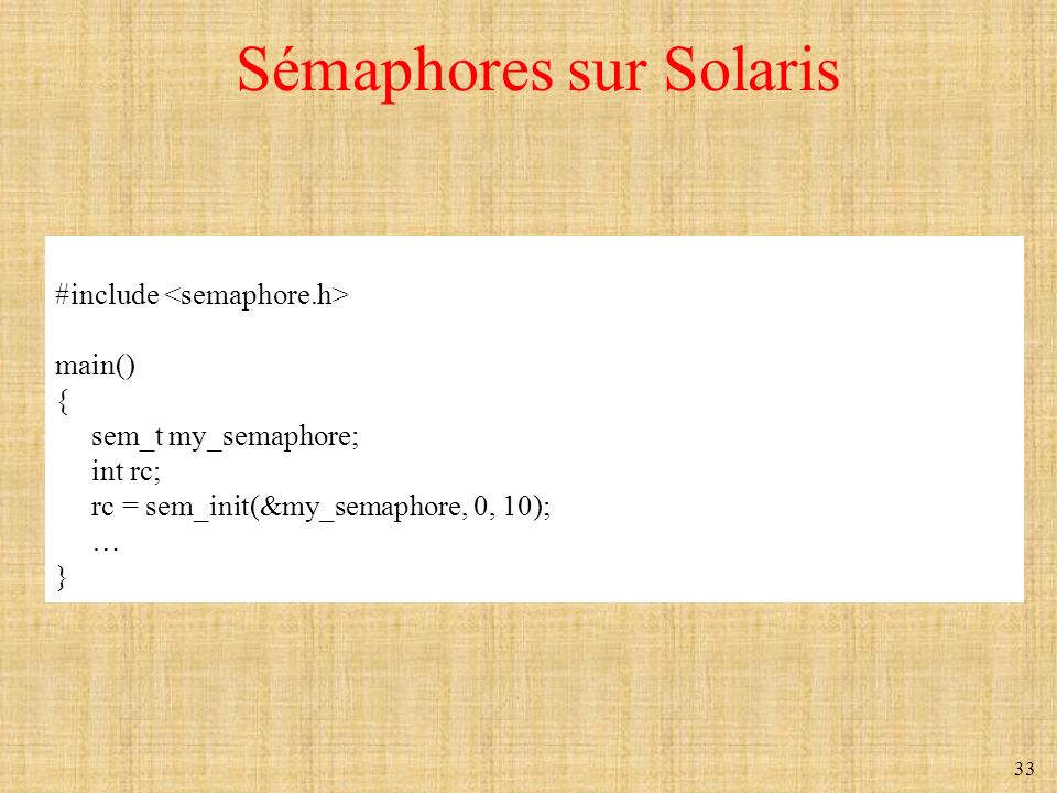33 Sémaphores sur Solaris #include main() { sem_t my_semaphore; int rc; rc = sem_init(&my_semaphore, 0, 10); … }
