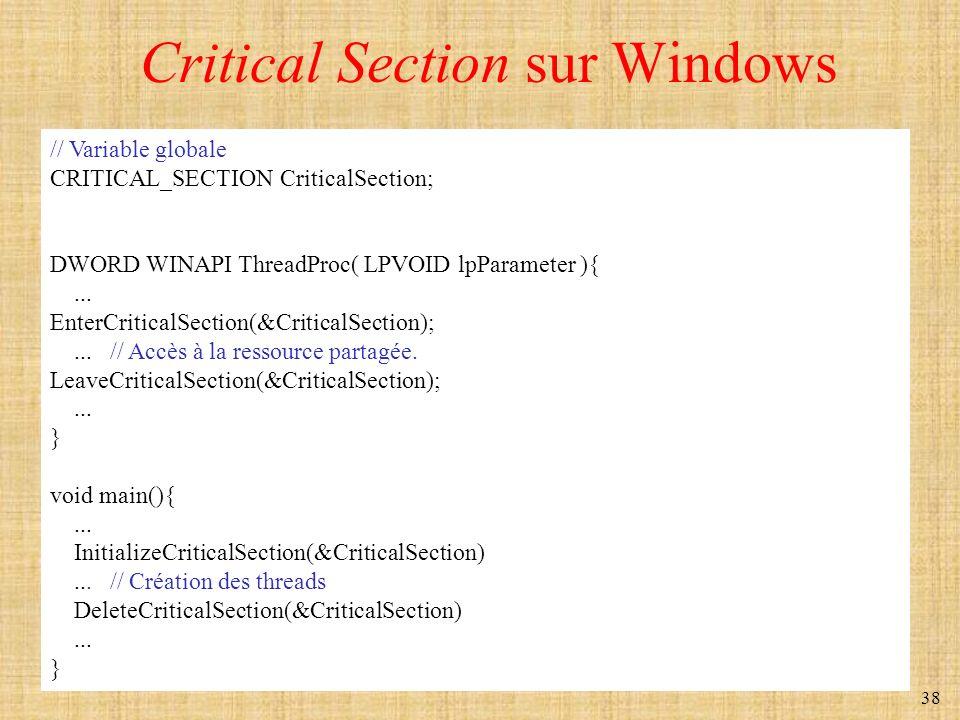 38 Critical Section sur Windows // Variable globale CRITICAL_SECTION CriticalSection; DWORD WINAPI ThreadProc( LPVOID lpParameter ){... EnterCriticalS