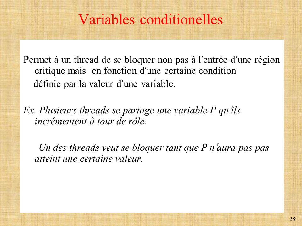 39 Variables conditionelles Permet à un thread de se bloquer non pas à lentrée dune région critique mais en fonction dune certaine condition définie p