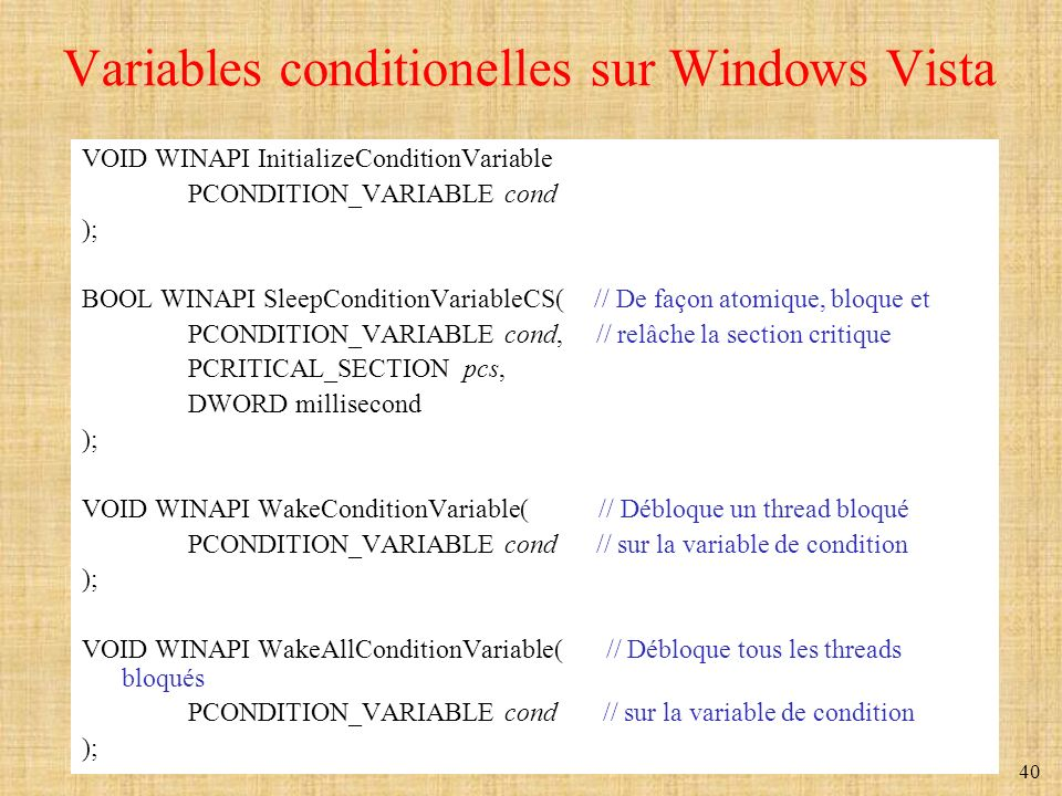 40 Variables conditionelles sur Windows Vista VOID WINAPI InitializeConditionVariable PCONDITION_VARIABLE cond ); BOOL WINAPI SleepConditionVariableCS