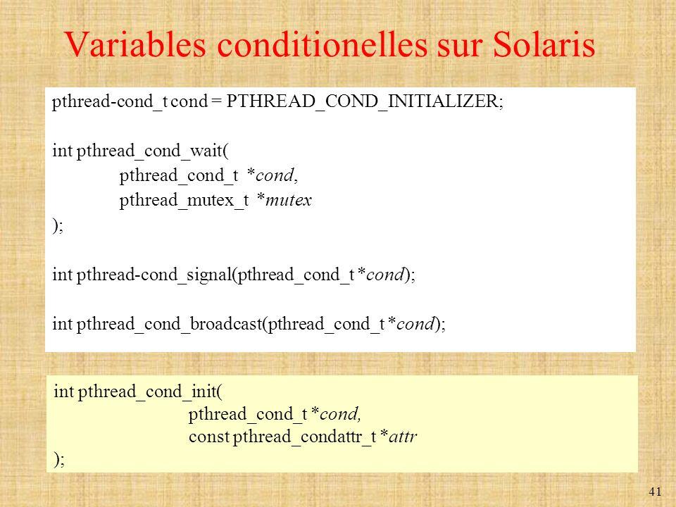 41 Variables conditionelles sur Solaris pthread-cond_t cond = PTHREAD_COND_INITIALIZER; int pthread_cond_wait( pthread_cond_t *cond, pthread_mutex_t *