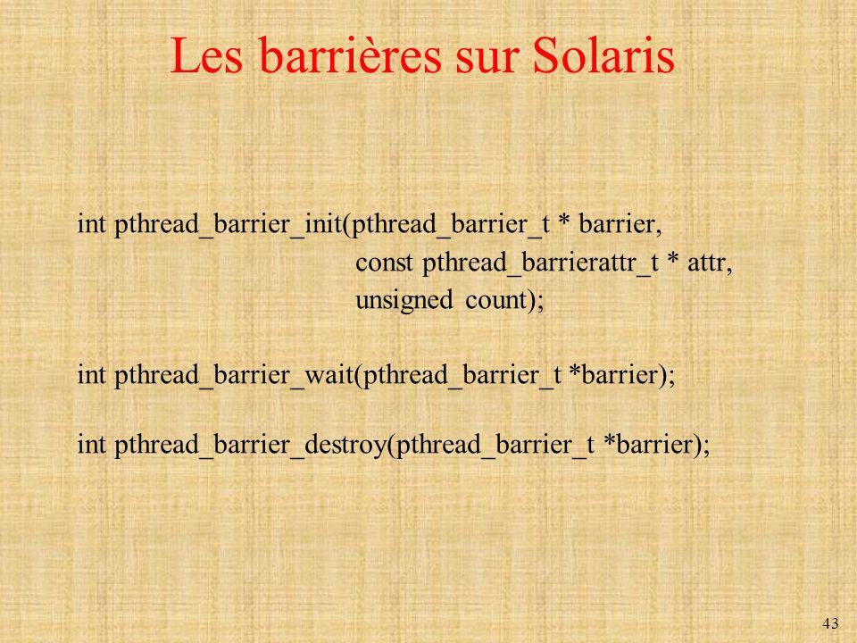 43 Les barrières sur Solaris int pthread_barrier_init(pthread_barrier_t * barrier, const pthread_barrierattr_t * attr, unsigned count); int pthread_ba