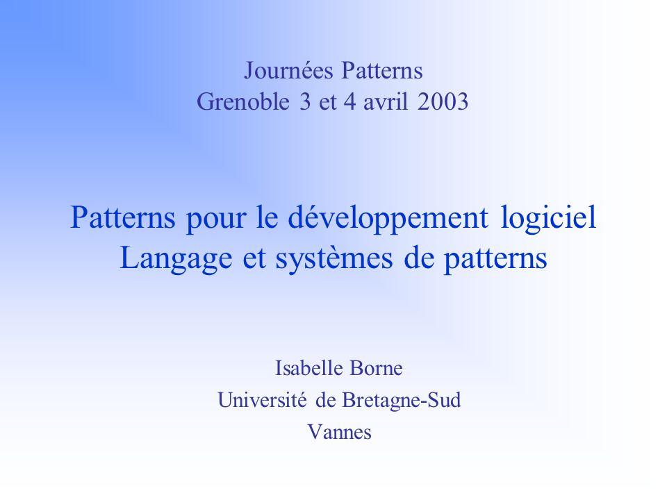 Journées Patterns Grenoble 3 et 4 avril 2003 Patterns pour le développement logiciel Langage et systèmes de patterns Isabelle Borne Université de Bretagne-Sud Vannes