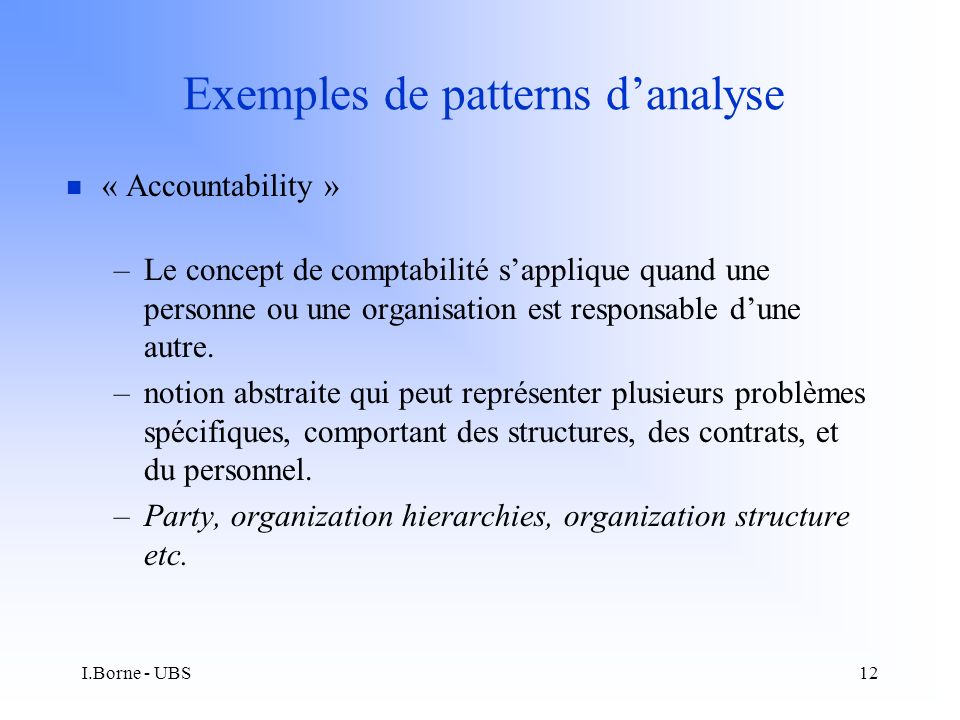 I.Borne - UBS12 Exemples de patterns danalyse n « Accountability » –Le concept de comptabilité sapplique quand une personne ou une organisation est responsable dune autre.
