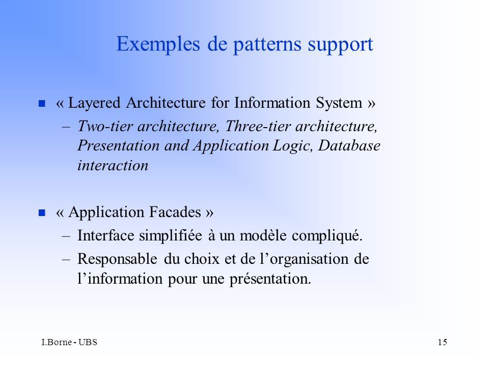 I.Borne - UBS15 Exemples de patterns support n « Layered Architecture for Information System » –Two-tier architecture, Three-tier architecture, Presentation and Application Logic, Database interaction n « Application Facades » –Interface simplifiée à un modèle compliqué.