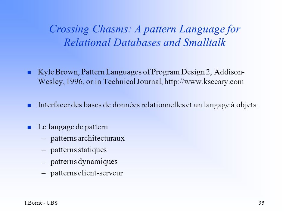 I.Borne - UBS35 Crossing Chasms: A pattern Language for Relational Databases and Smalltalk n Kyle Brown, Pattern Languages of Program Design 2, Addison- Wesley, 1996, or in Technical Journal, http://www.ksccary.com n Interfacer des bases de données relationnelles et un langage à objets.