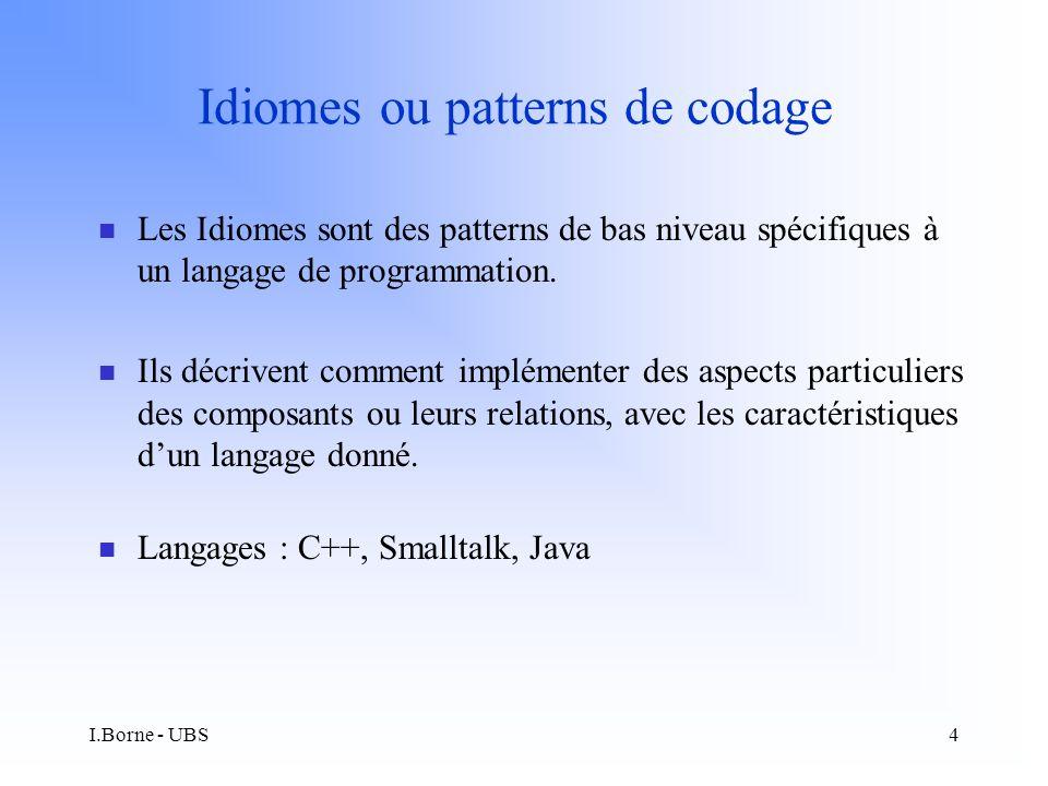 I.Borne - UBS4 Idiomes ou patterns de codage n Les Idiomes sont des patterns de bas niveau spécifiques à un langage de programmation.