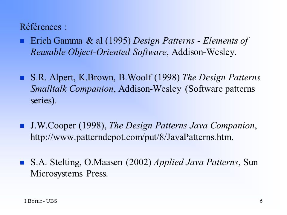 I.Borne - UBS6 Références : n Erich Gamma & al (1995) Design Patterns - Elements of Reusable Object-Oriented Software, Addison-Wesley.