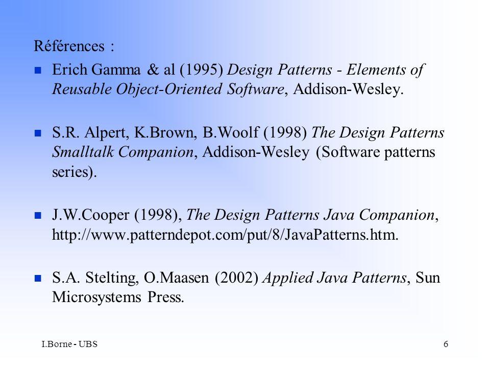 I.Borne - UBS37 n Patterns statiques : –Representing objects as tables –Object Identifier –Foreign Key reference –Representing Collections n Patterns dynamiques –Broker (séparation des parties spécifiques au domaine des parties spécifiques aux bases de données) –Object Metadata (réification du mapping) –Query Object (génération de requêtes SQL) n Patterns Client-Serveur –Client Synchronization –Cache Management (améliorer les performances du client)