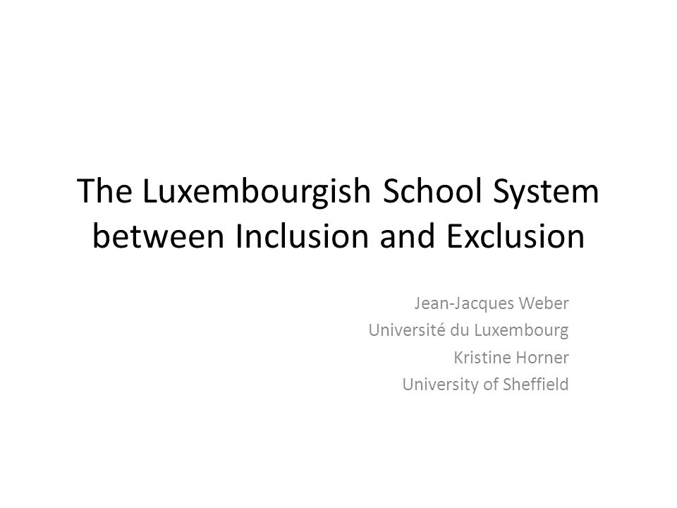 The Luxembourgish School System between Inclusion and Exclusion Jean-Jacques Weber Université du Luxembourg Kristine Horner University of Sheffield