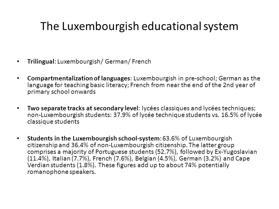 The Luxembourgish educational system Trilingual: Luxembourgish/ German/ French Compartmentalization of languages: Luxembourgish in pre-school; German as the language for teaching basic literacy; French from near the end of the 2nd year of primary school onwards Two separate tracks at secondary level: lycées classiques and lycées techniques; non-Luxembourgish students: 37.9% of lycée technique students vs.