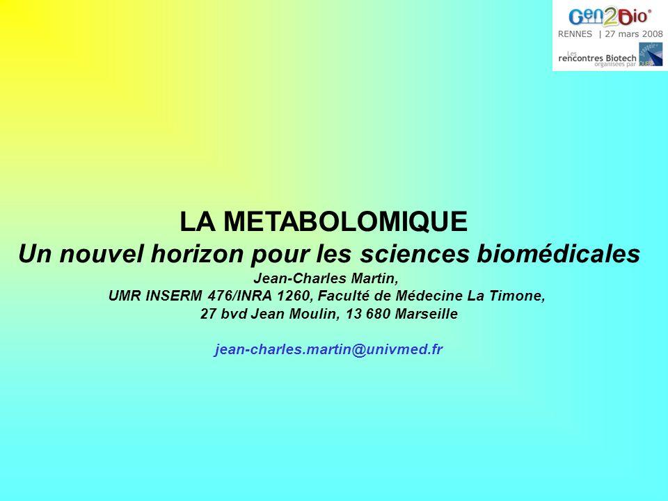 LA METABOLOMIQUE Un nouvel horizon pour les sciences biomédicales Jean-Charles Martin, UMR INSERM 476/INRA 1260, Faculté de Médecine La Timone, 27 bvd Jean Moulin, 13 680 Marseille jean-charles.martin@univmed.fr
